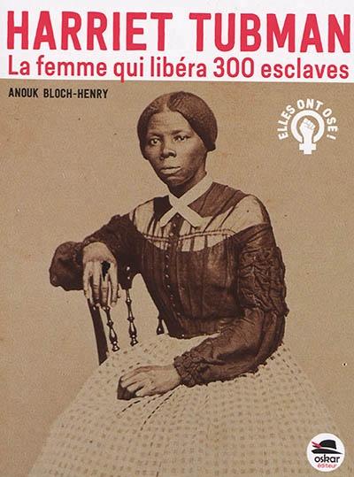 Harriet Tubman : la femme qui libéra 300 esclaves de Anouk Bloch-Henry