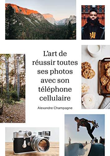 L'Art de réussir toutes ses photos avec son téléphone cellulaire de Alexandre Champagne