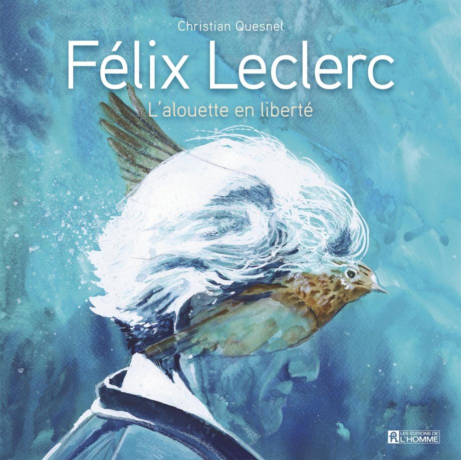 Félix Leclerc : L'alouette en liberté de Christian Quesnel